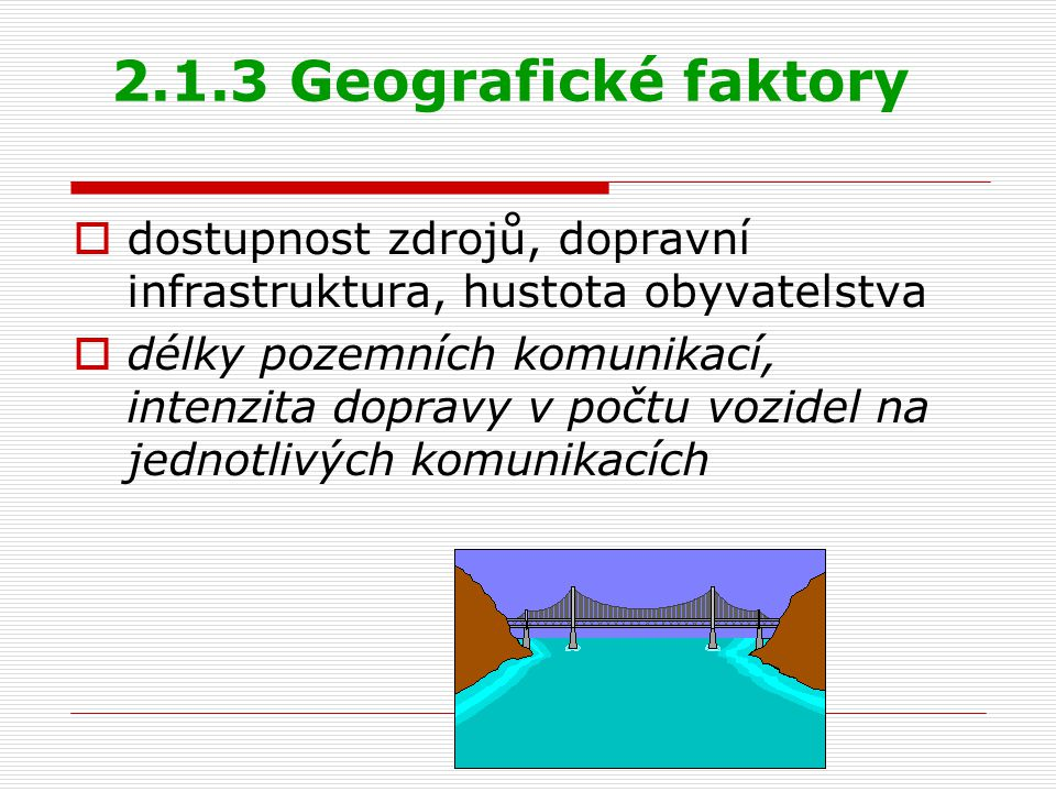 2.1.3 Geografické faktory  dostupnost zdrojů, dopravní infrastruktura, hustota obyvatelstva  délky pozemních komunikací, intenzita dopravy v počtu v