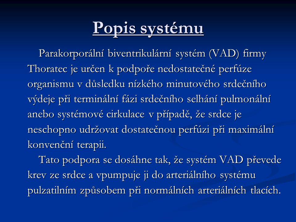 Popis systému Parakorporální biventrikulární systém (VAD) firmy Thoratec je určen k podpoře nedostatečné perfúze organismu v důsledku nízkého minutového srdečního výdeje při terminální fázi srdečního selhání pulmonální anebo systémové cirkulace v případě, že srdce je neschopno udržovat dostatečnou perfúzi při maximální konvenční terapii.