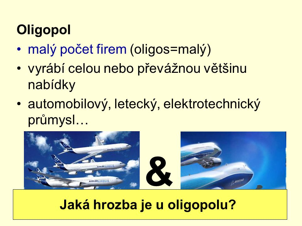 Oligopol malý počet firem (oligos=malý) vyrábí celou nebo převážnou většinu nabídky automobilový, letecký, elektrotechnický průmysl… & Jaká hrozba je u oligopolu?