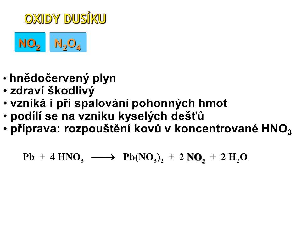 NO 2 N 2 O 4 NO 2 Pb + 4 HNO 3  Pb(NO 3 ) 2 + 2 NO 2 + 2 H 2 O hnědočervený plyn zdraví škodlivý vzniká i při spalování pohonných hmot podílí se na vzniku kyselých dešťů příprava: rozpouštění kovů v koncentrované HNO 3