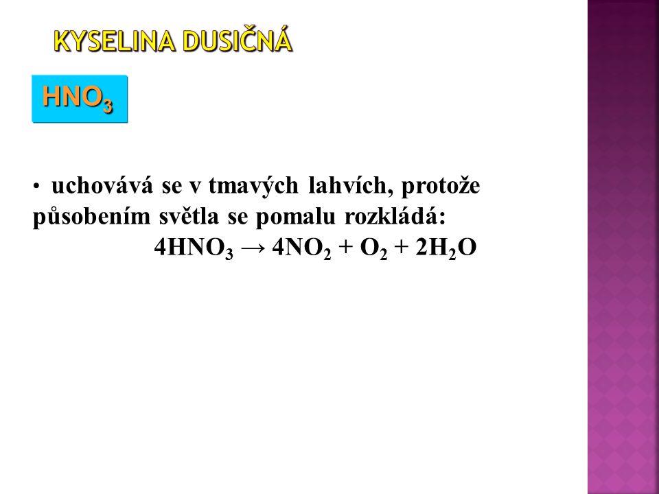 HNO 3 uchovává se v tmavých lahvích, protože působením světla se pomalu rozkládá: 4HNO 3 → 4NO 2 + O 2 + 2H 2 O