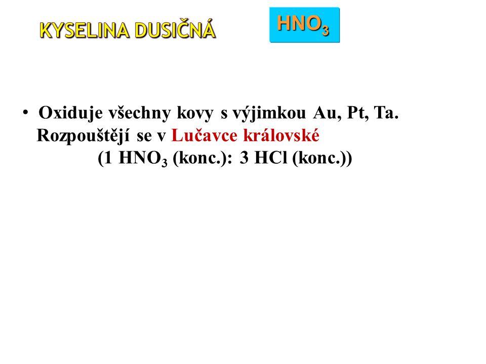 HNO 3 Oxiduje všechny kovy s výjimkou Au, Pt, Ta. Rozpouštějí se v Lučavce královské (1 HNO 3 (konc.): 3 HCl (konc.))