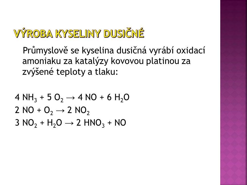 Průmyslově se kyselina dusičná vyrábí oxidací amoniaku za katalýzy kovovou platinou za zvýšené teploty a tlaku: 4 NH 3 + 5 O 2 → 4 NO + 6 H 2 O 2 NO + O 2 → 2 NO 2 3 NO 2 + H 2 O → 2 HNO 3 + NO