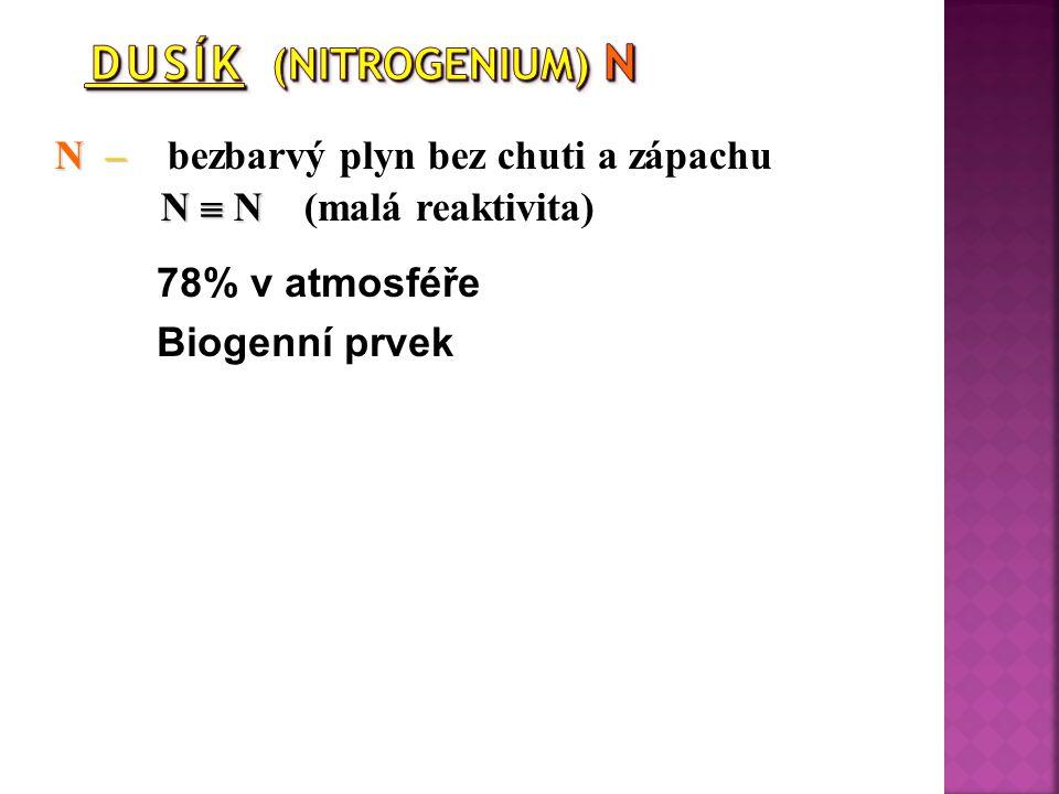 N – N – bezbarvý plyn bez chuti a zápachu N  N N  N (malá reaktivita) 78% v atmosféře Biogenní prvek