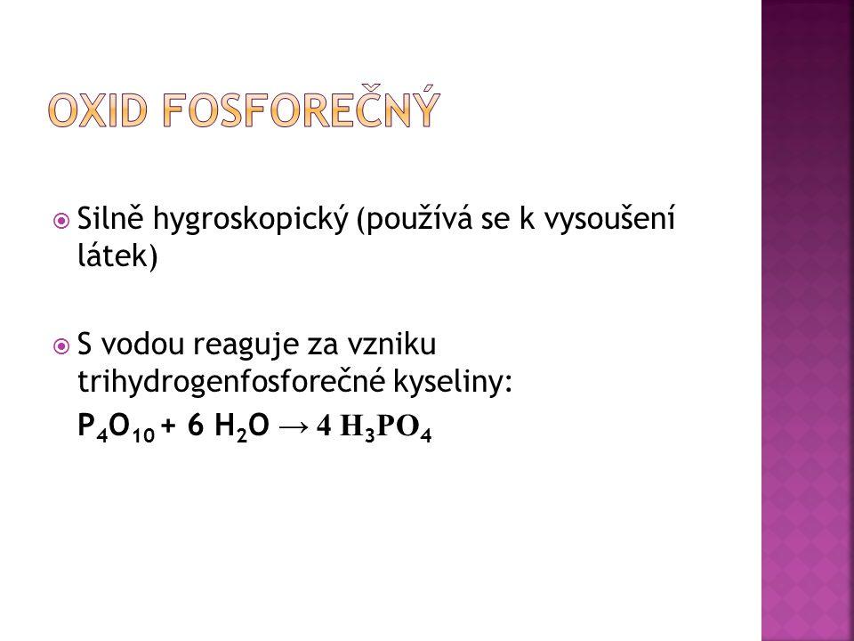  Silně hygroskopický (používá se k vysoušení látek)  S vodou reaguje za vzniku trihydrogenfosforečné kyseliny: P 4 O 10 + 6 H 2 O → 4 H 3 PO 4