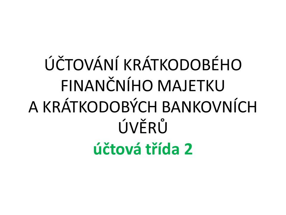 Definice finanční majetek (u úvěru cizí zdroj) držený ve firmě do jednoho roku vyznačuje se vysokou likvidností Aktivní účty - 21, 22, 26 Pasivní účty - 23