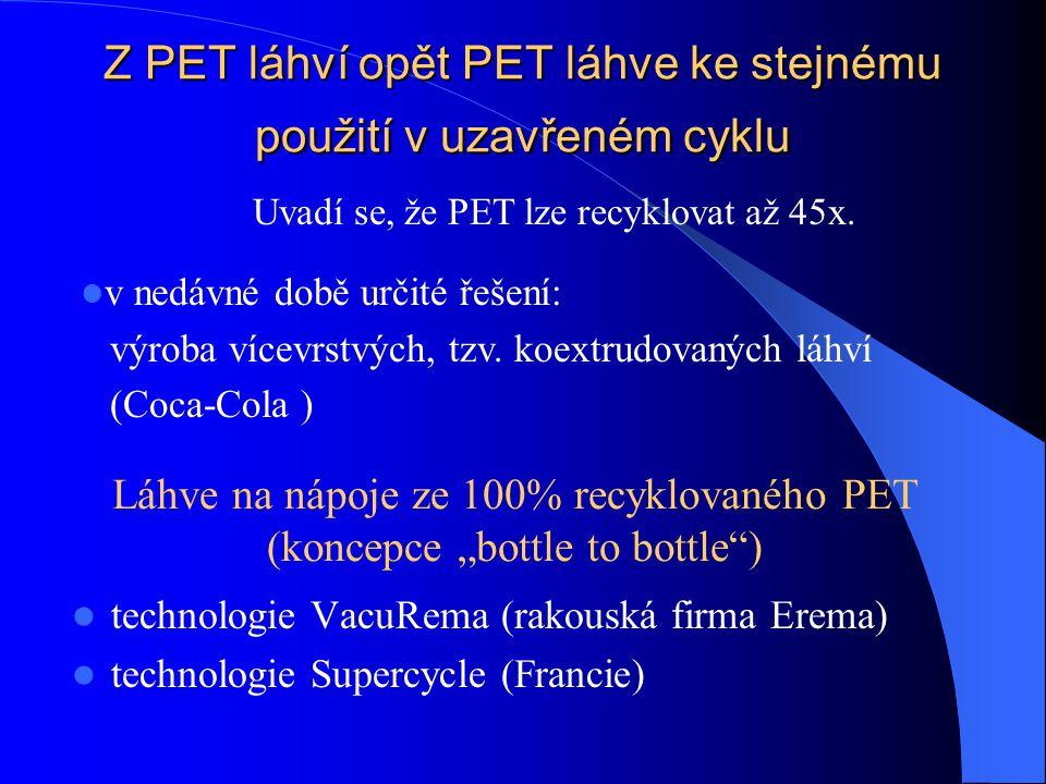 Z PET láhví opět PET láhve ke stejnému použití v uzavřeném cyklu technologie VacuRema (rakouská firma Erema) technologie Supercycle (Francie) Uvadí se, že PET lze recyklovat až 45x.