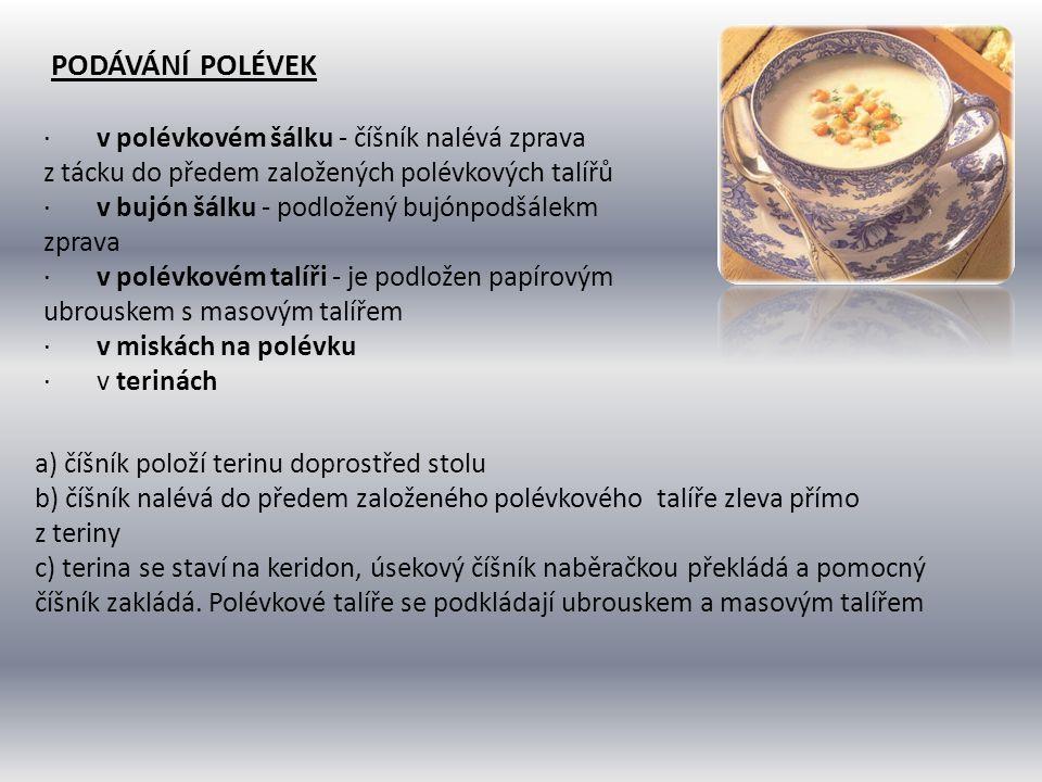 PODÁVÁNÍ POLÉVEK · v polévkovém šálku - číšník nalévá zprava z tácku do předem založených polévkových talířů · v bujón šálku - podložený bujónpodšálek