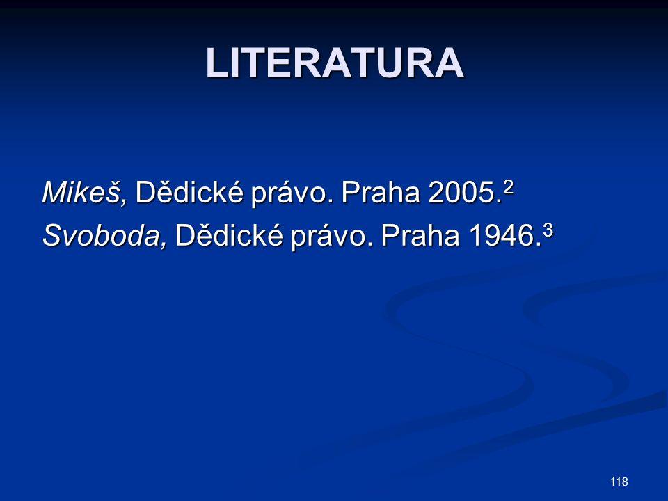 118 LITERATURA Mikeš, Dědické právo. Praha 2005. 2 Svoboda, Dědické právo. Praha 1946. 3