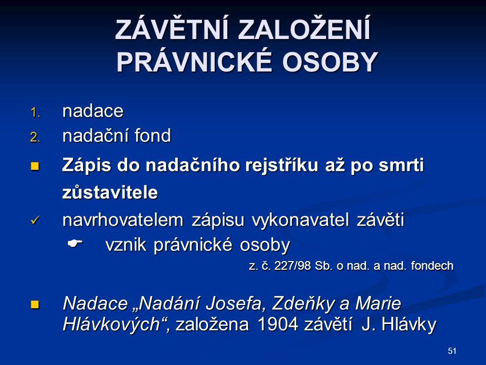 51 ZÁVĚTNÍ ZALOŽENÍ PRÁVNICKÉ OSOBY 1.nadace 2.