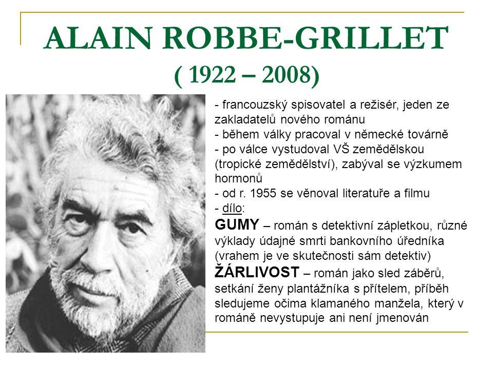 ALAIN ROBBE-GRILLET ( 1922 – 2008) - francouzský spisovatel a režisér, jeden ze zakladatelů nového románu - během války pracoval v německé továrně - po válce vystudoval VŠ zemědělskou (tropické zemědělství), zabýval se výzkumem hormonů - od r.