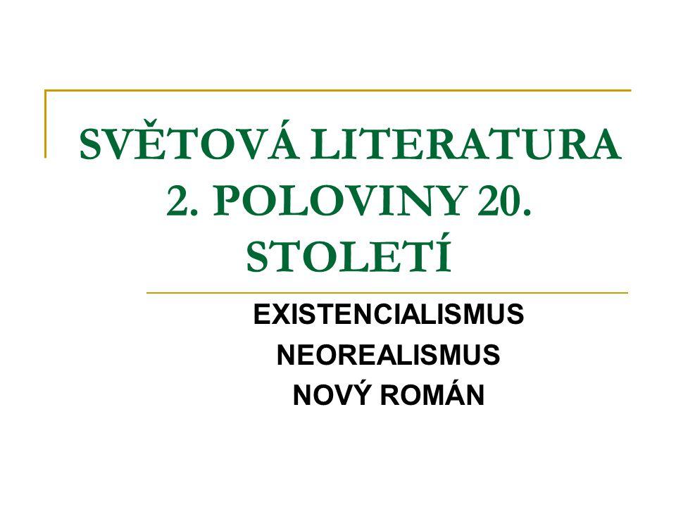 SVĚTOVÁ LITERATURA 2. POLOVINY 20. STOLETÍ EXISTENCIALISMUS NEOREALISMUS NOVÝ ROMÁN