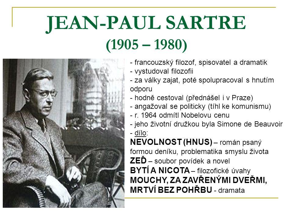 JEAN-PAUL SARTRE (1905 – 1980) - francouzský filozof, spisovatel a dramatik - vystudoval filozofii - za války zajat, poté spolupracoval s hnutím odporu - hodně cestoval (přednášel i v Praze) - angažoval se politicky (tíhl ke komunismu) - r.