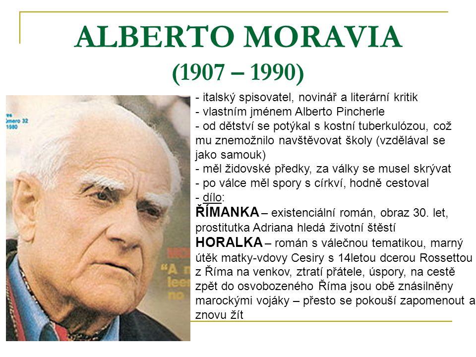 ALBERTO MORAVIA (1907 – 1990) - italský spisovatel, novinář a literární kritik - vlastním jménem Alberto Pincherle - od dětství se potýkal s kostní tuberkulózou, což mu znemožnilo navštěvovat školy (vzdělával se jako samouk) - měl židovské předky, za války se musel skrývat - po válce měl spory s církví, hodně cestoval - d- dílo: ŘÍMANKA – existenciální román, obraz 30.