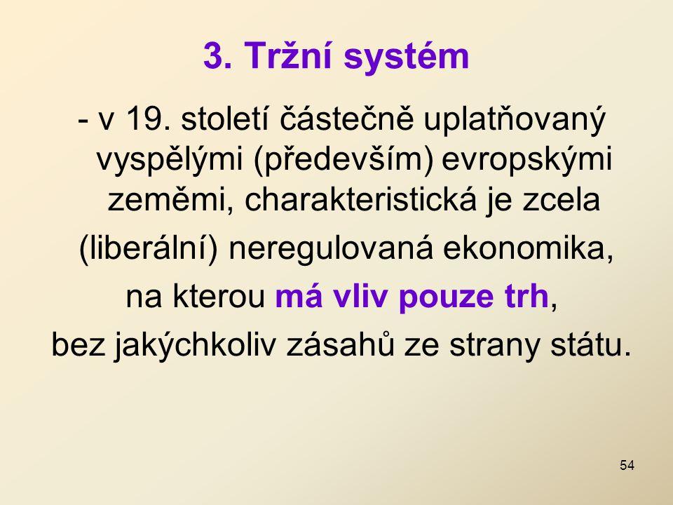 3. Tržní systém - v 19. století částečně uplatňovaný vyspělými (především) evropskými zeměmi, charakteristická je zcela (liberální) neregulovaná ekono