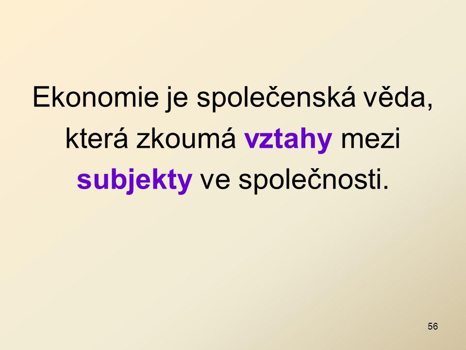 Ekonomie je společenská věda, která zkoumá vztahy mezi subjekty ve společnosti. 56