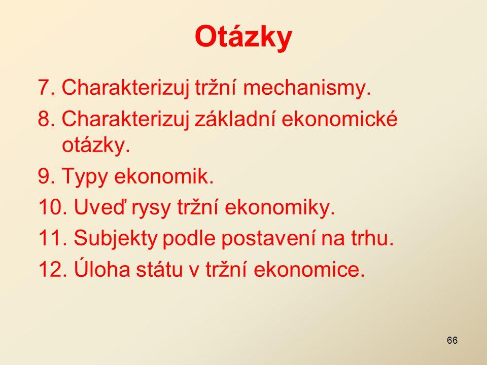 Otázky 7. Charakterizuj tržní mechanismy. 8. Charakterizuj základní ekonomické otázky. 9. Typy ekonomik. 10. Uveď rysy tržní ekonomiky. 11. Subjekty p