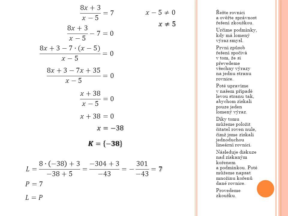 Řešte rovnici a ověřte správnost řešení zkouškou. Určíme podmínky, kdy má lomený výraz smysl. První způsob řešení spočívá v tom, že si převedeme všech