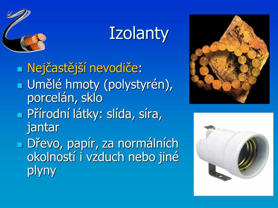 Izolanty Nejčastější nevodiče: Nejčastější nevodiče: Umělé hmoty (polystyrén), porcelán, sklo Umělé hmoty (polystyrén), porcelán, sklo Přírodní látky: