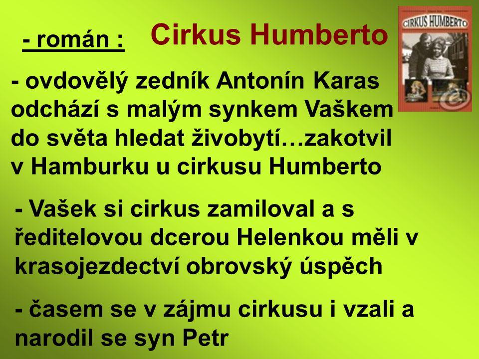 - román : Cirkus Humberto - ovdovělý zedník Antonín Karas odchází s malým synkem Vaškem do světa hledat živobytí…zakotvil v Hamburku u cirkusu Humbert