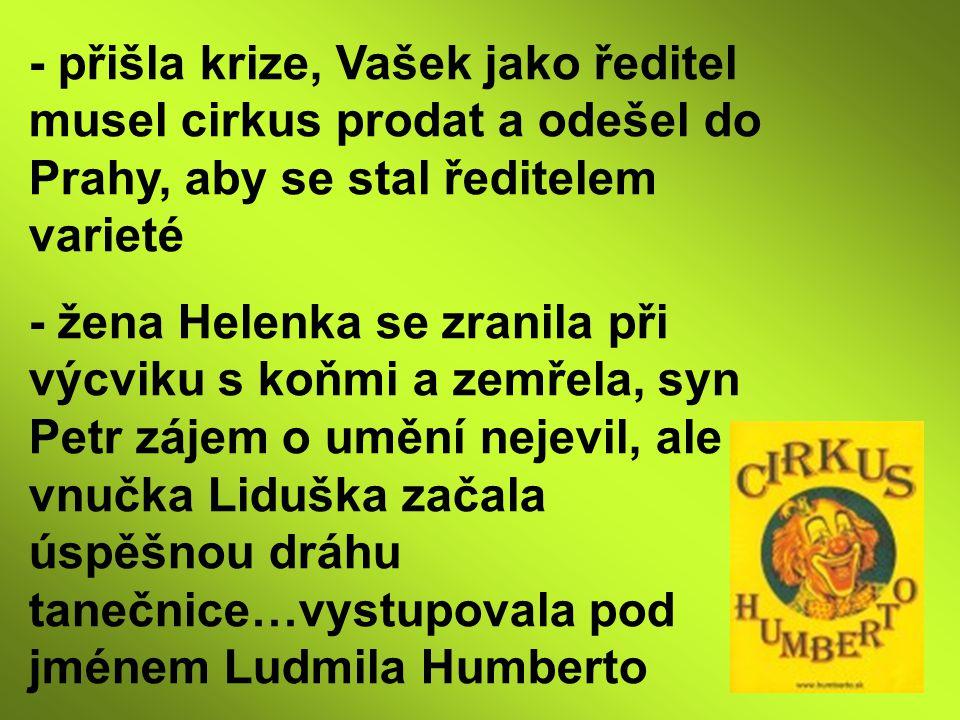 - přišla krize, Vašek jako ředitel musel cirkus prodat a odešel do Prahy, aby se stal ředitelem varieté - žena Helenka se zranila při výcviku s koňmi a zemřela, syn Petr zájem o umění nejevil, ale vnučka Liduška začala úspěšnou dráhu tanečnice…vystupovala pod jménem Ludmila Humberto