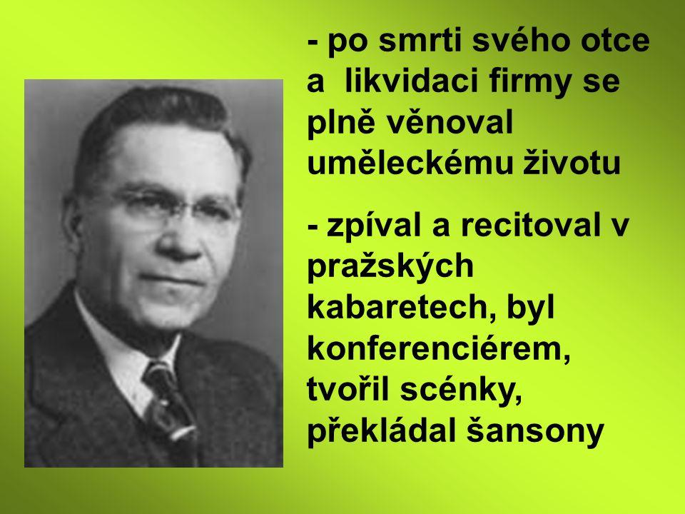 - po smrti svého otce a likvidaci firmy se plně věnoval uměleckému životu - zpíval a recitoval v pražských kabaretech, byl konferenciérem, tvořil scénky, překládal šansony