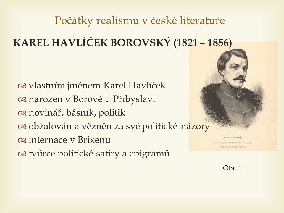 Počátky realismu v české literatuře  vlastním jménem Karel Havlíček  narozen v Borové u Přibyslavi  novinář, básník, politik  obžalován a vězněn z