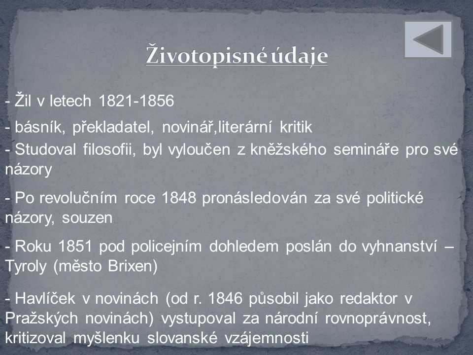 - Žil v letech 1821-1856 - básník, překladatel, novinář,literární kritik - Studoval filosofii, byl vyloučen z kněžského semináře pro své názory - Po revolučním roce 1848 pronásledován za své politické názory, souzen - Roku 1851 pod policejním dohledem poslán do vyhnanství – Tyroly (město Brixen) - Havlíček v novinách (od r.