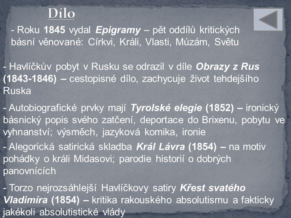 - Roku 1845 vydal Epigramy – pět oddílů kritických básní věnované: Církvi, Králi, Vlasti, Múzám, Světu - Havlíčkův pobyt v Rusku se odrazil v díle Obrazy z Rus (1843-1846) – cestopisné dílo, zachycuje život tehdejšího Ruska - Autobiografické prvky mají Tyrolské elegie (1852) – ironický básnický popis svého zatčení, deportace do Brixenu, pobytu ve vyhnanství; výsměch, jazyková komika, ironie - Alegorická satirická skladba Král Lávra (1854) – na motiv pohádky o králi Midasovi; parodie historií o dobrých panovnících - Torzo nejrozsáhlejší Havlíčkovy satiry Křest svatého Vladimíra (1854) – kritika rakouského absolutismu a fakticky jakékoli absolutistické vlády