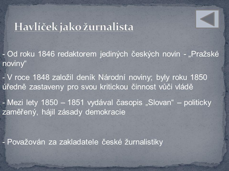 """- Od roku 1846 redaktorem jediných českých novin - """"Pražské noviny - V roce 1848 založil deník Národní noviny; byly roku 1850 úředně zastaveny pro svou kritickou činnost vůči vládě - Mezi lety 1850 – 1851 vydával časopis """"Slovan – politicky zaměřený, hájil zásady demokracie - Považován za zakladatele české žurnalistiky"""