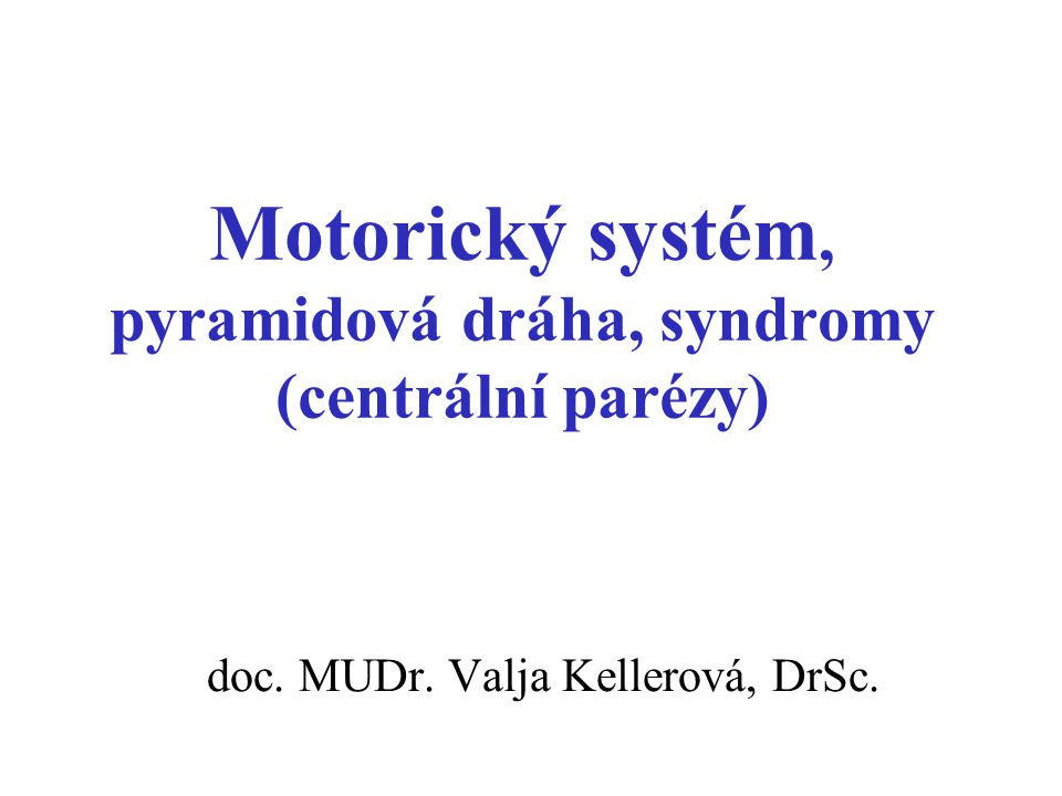 Motorický systém, pyramidová dráha, syndromy (centrální parézy) doc. MUDr. Valja Kellerová, DrSc.