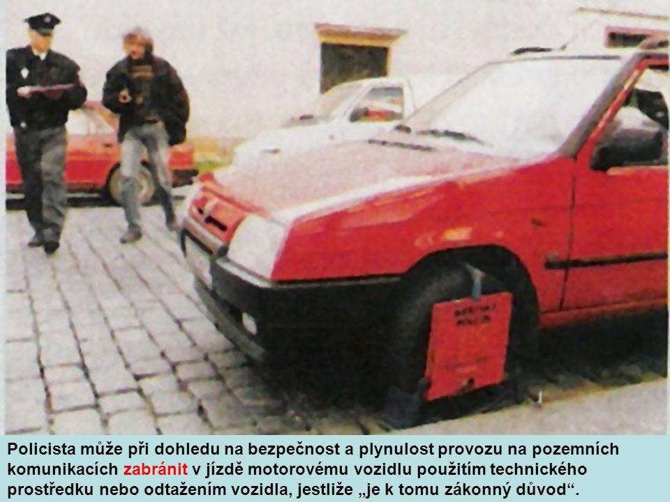 """Policista může při dohledu na bezpečnost a plynulost provozu na pozemních komunikacích zabránit v jízdě motorovému vozidlu použitím technického prostředku nebo odtažením vozidla, jestliže """"je k tomu zákonný důvod ."""