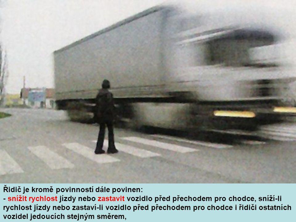 Řidič je kromě povinností dále povinen: - snížit rychlost jízdy nebo zastavit vozidlo před přechodem pro chodce, sníží-li rychlost jízdy nebo zastaví-li vozidlo před přechodem pro chodce i řidiči ostatních vozidel jedoucích stejným směrem,