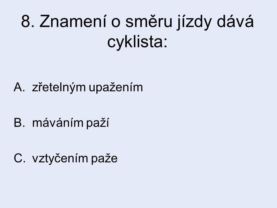 8. Znamení o směru jízdy dává cyklista: A.zřetelným upažením B.máváním paží C.vztyčením paže