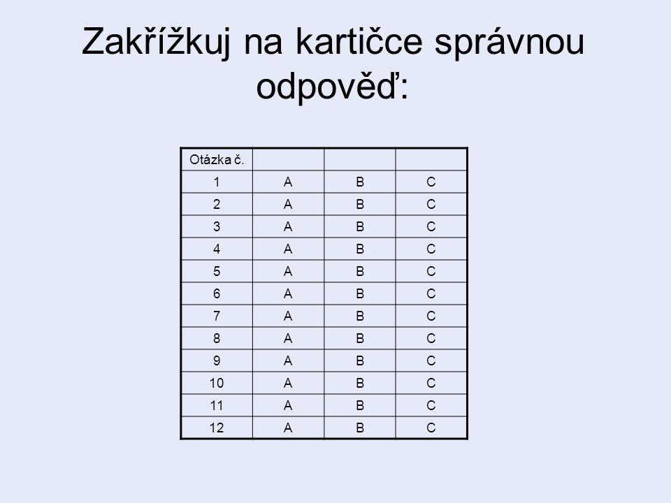 Zakřížkuj na kartičce správnou odpověď: Otázka č. 1ABC 2ABC 3ABC 4ABC 5ABC 6ABC 7ABC 8ABC 9ABC 10ABC 11ABC 12ABC