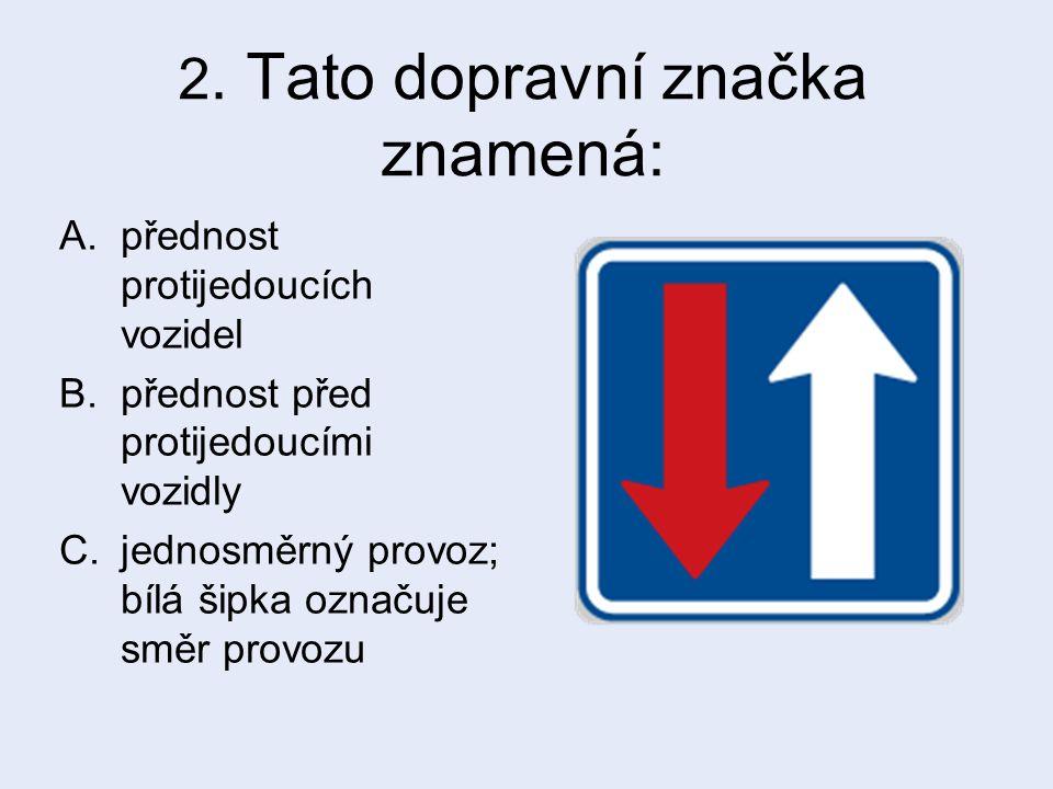 2. Tato dopravní značka znamená: A.přednost protijedoucích vozidel B.přednost před protijedoucími vozidly C.jednosměrný provoz; bílá šipka označuje sm