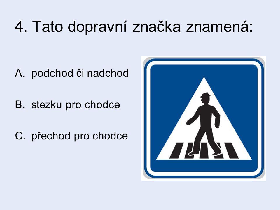 4. Tato dopravní značka znamená: A.podchod či nadchod B.stezku pro chodce C.přechod pro chodce