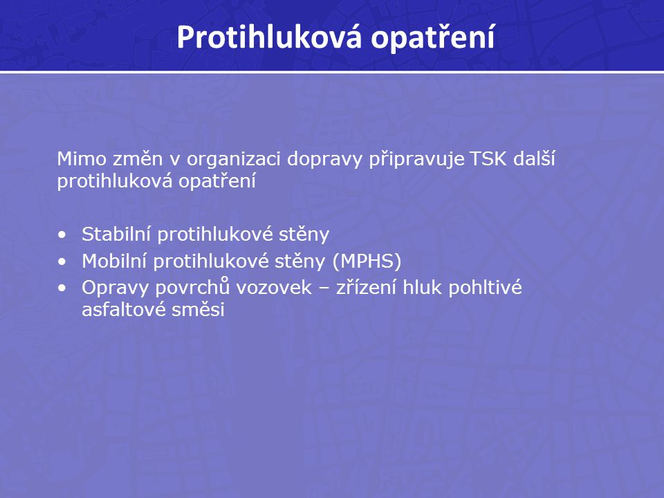Protihluková opatření Mimo změn v organizaci dopravy připravuje TSK další protihluková opatření Stabilní protihlukové stěny Mobilní protihlukové stěny