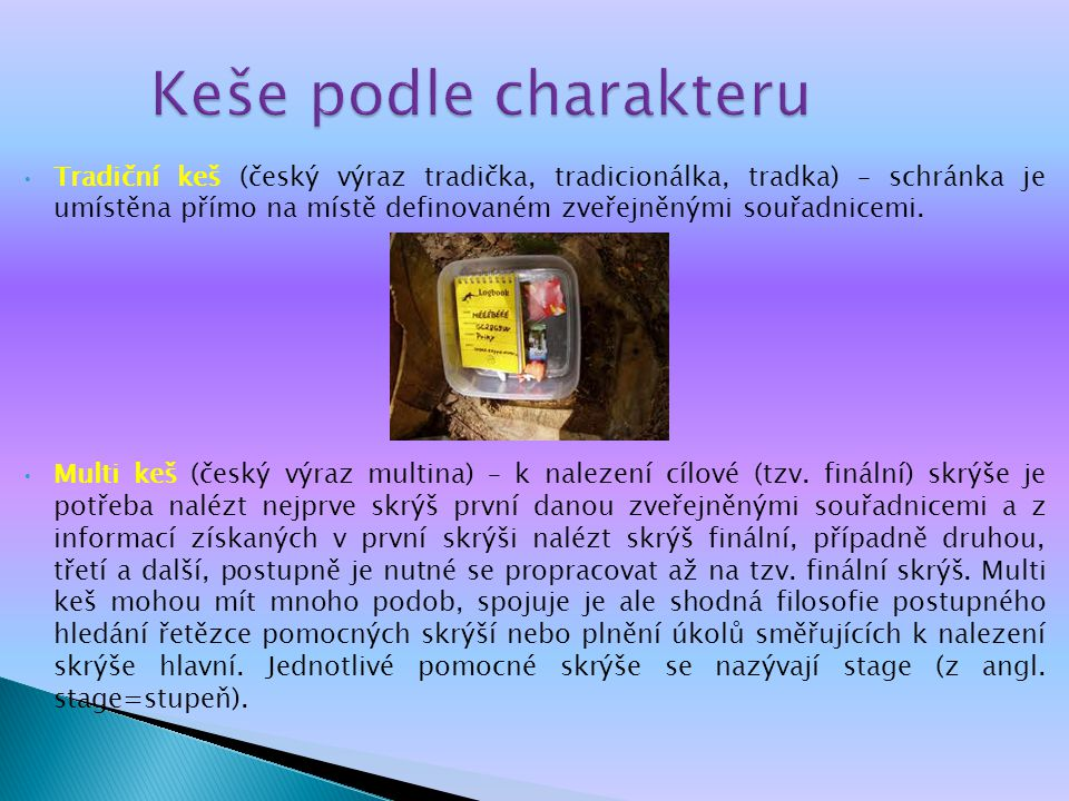 Keše podle charakteru Tradiční keš (český výraz tradička, tradicionálka, tradka) – schránka je umístěna přímo na místě definovaném zveřejněnými souřadnicemi.