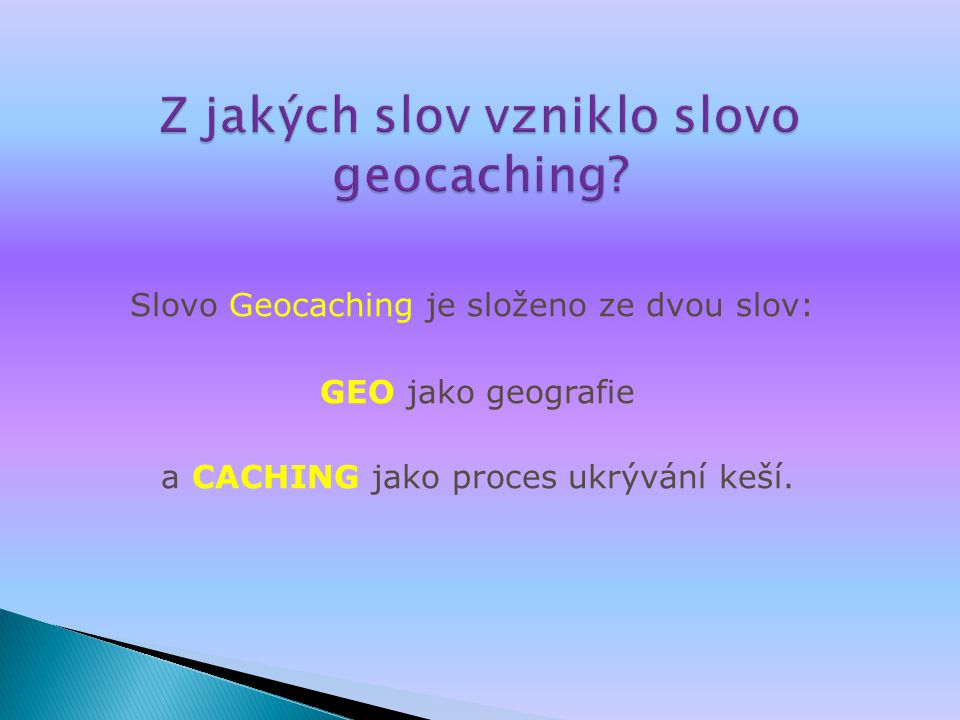 Slovo Geocaching je složeno ze dvou slov: GEO jako geografie a CACHING jako proces ukrývání keší.