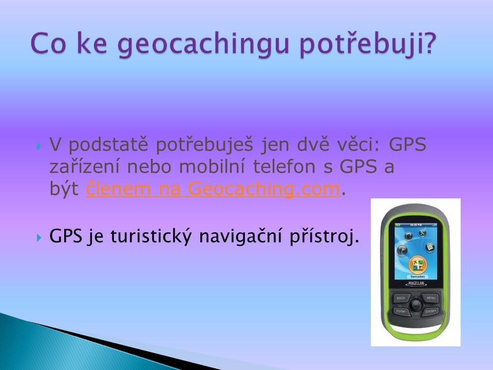  V podstatě potřebuješ jen dvě věci: GPS zařízení nebo mobilní telefon s GPS a být členem na Geocaching.com.členem na Geocaching.com  GPS je turistický navigační přístroj.