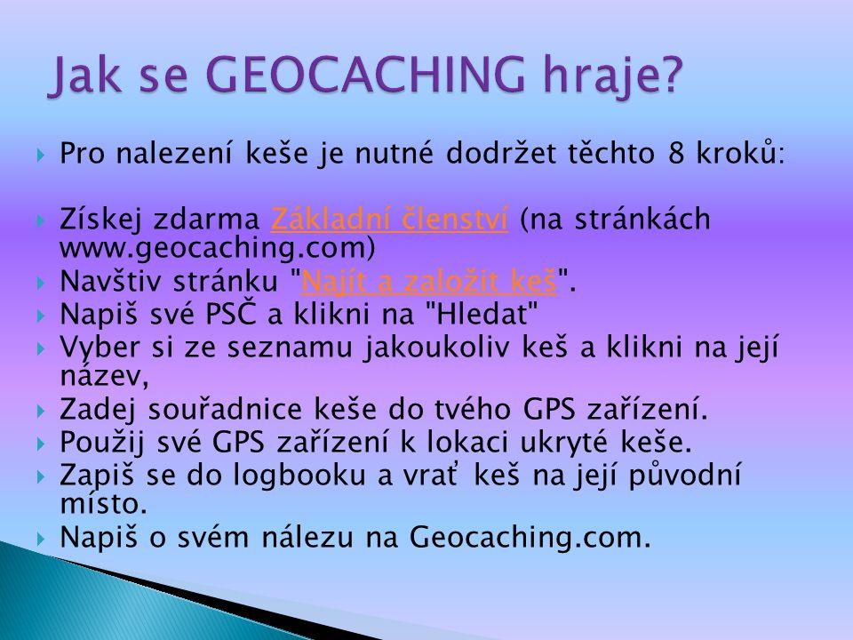  Pro nalezení keše je nutné dodržet těchto 8 kroků:  Získej zdarma Základní členství (na stránkách www.geocaching.com)Základní členství  Navštiv stránku Najít a založit keš .Najít a založit keš  Napiš své PSČ a klikni na Hledat  Vyber si ze seznamu jakoukoliv keš a klikni na její název,  Zadej souřadnice keše do tvého GPS zařízení.
