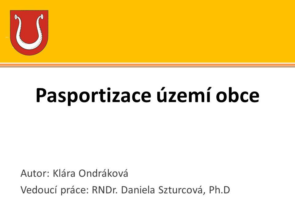 Pasportizace území obce Autor: Klára Ondráková Vedoucí práce: RNDr. Daniela Szturcová, Ph.D