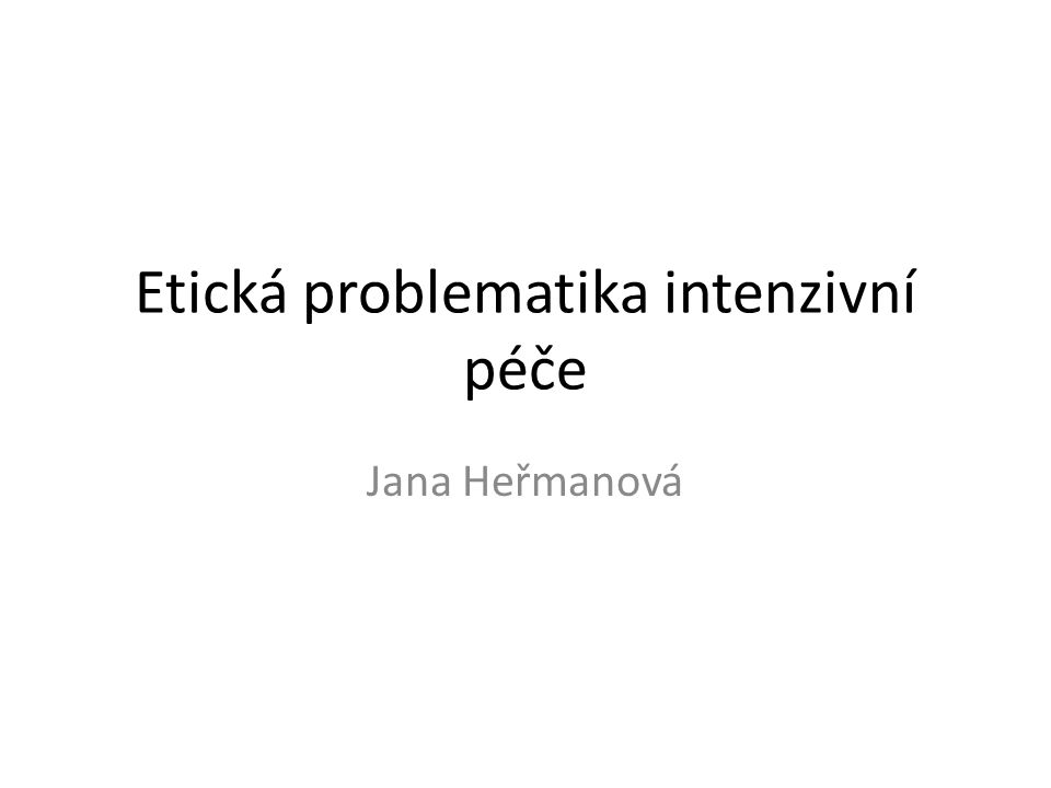 Etická problematika intenzivní péče Jana Heřmanová
