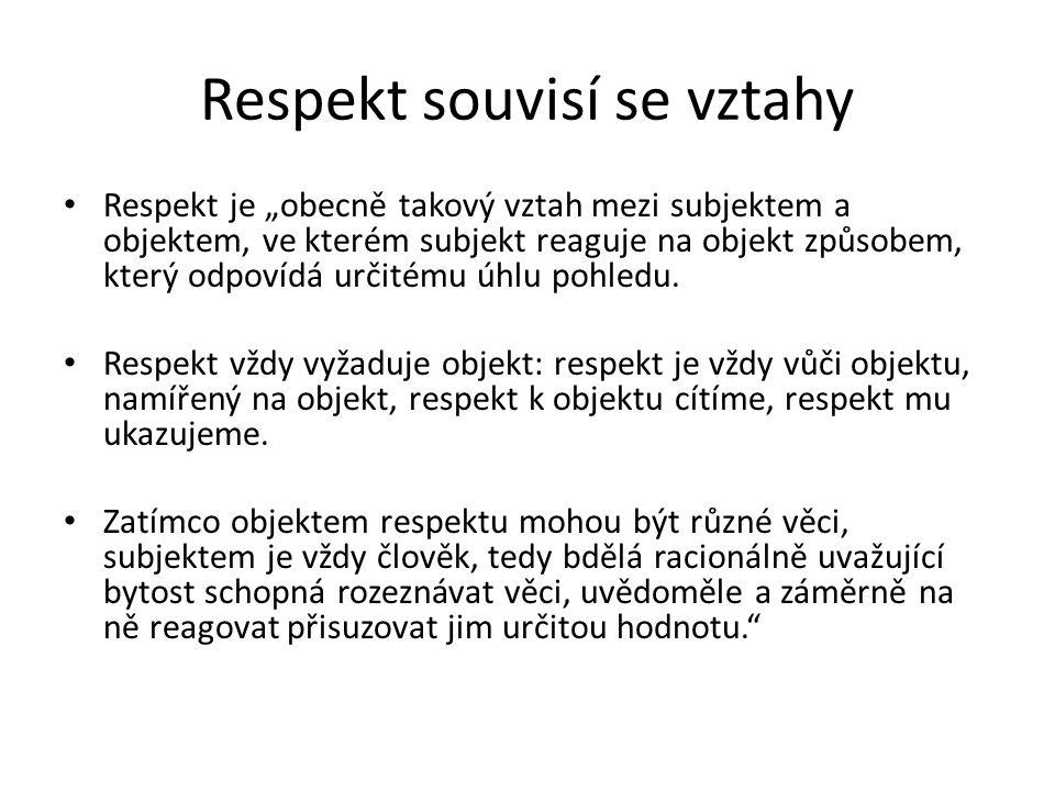 """Respekt souvisí se vztahy Respekt je """"obecně takový vztah mezi subjektem a objektem, ve kterém subjekt reaguje na objekt způsobem, který odpovídá urči"""