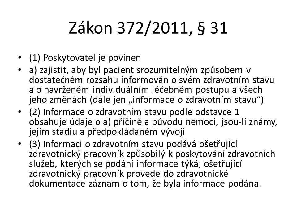 """Zákon 372/2011, § 31 (1) Poskytovatel je povinen a) zajistit, aby byl pacient srozumitelným způsobem v dostatečném rozsahu informován o svém zdravotním stavu a o navrženém individuálním léčebném postupu a všech jeho změnách (dále jen """"informace o zdravotním stavu ) (2) Informace o zdravotním stavu podle odstavce 1 obsahuje údaje o a) příčině a původu nemoci, jsou-li známy, jejím stadiu a předpokládaném vývoji (3) Informaci o zdravotním stavu podává ošetřující zdravotnický pracovník způsobilý k poskytování zdravotních služeb, kterých se podání informace týká; ošetřující zdravotnický pracovník provede do zdravotnické dokumentace záznam o tom, že byla informace podána."""