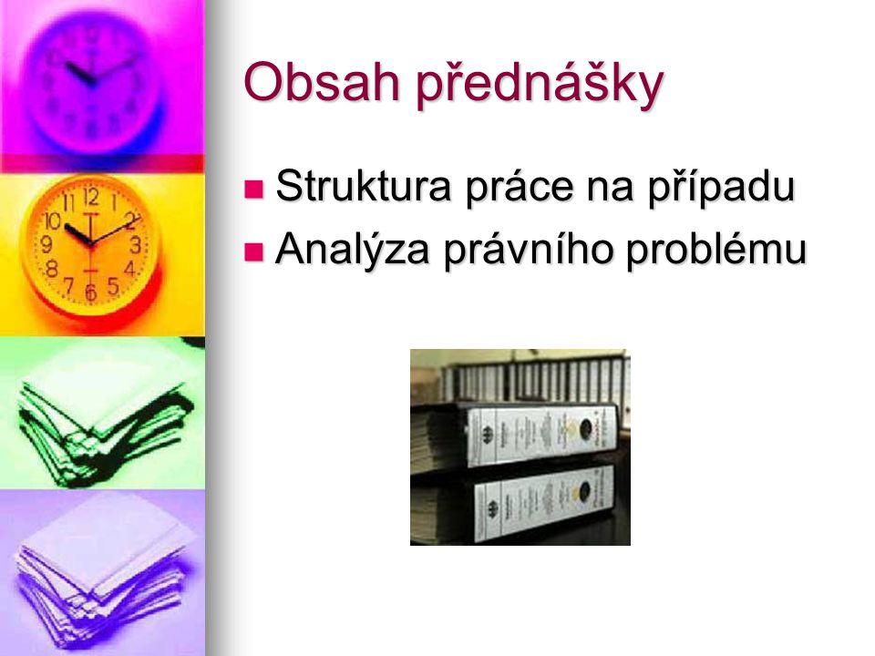 Obsah přednášky Struktura práce na případu Struktura práce na případu Analýza právního problému Analýza právního problému