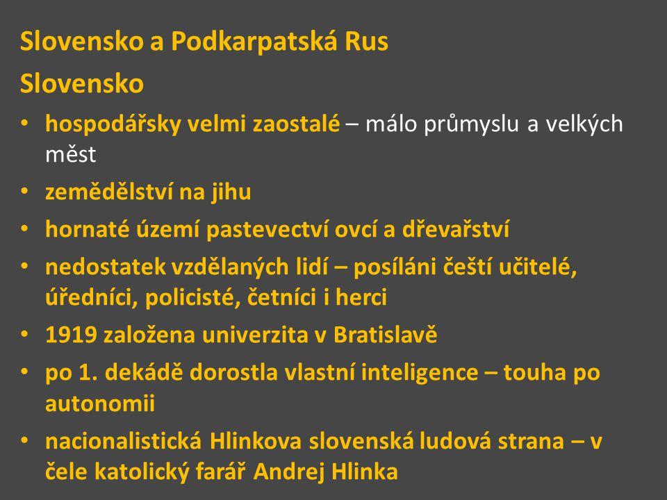 Slovensko a Podkarpatská Rus Slovensko hospodářsky velmi zaostalé – málo průmyslu a velkých měst zemědělství na jihu hornaté území pastevectví ovcí a dřevařství nedostatek vzdělaných lidí – posíláni čeští učitelé, úředníci, policisté, četníci i herci 1919 založena univerzita v Bratislavě po 1.