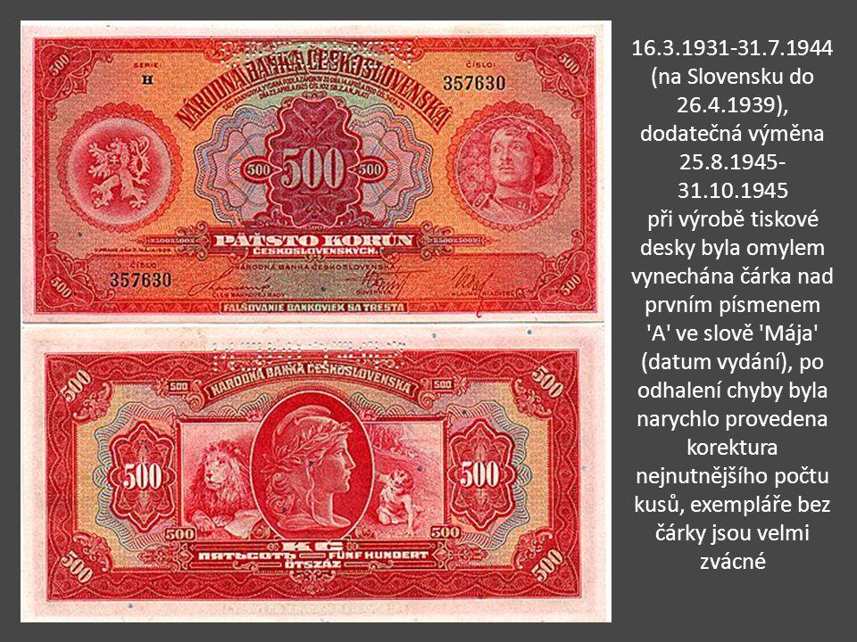16.3.1931-31.7.1944 (na Slovensku do 26.4.1939), dodatečná výměna 25.8.1945- 31.10.1945 při výrobě tiskové desky byla omylem vynechána čárka nad prvním písmenem A ve slově Mája (datum vydání), po odhalení chyby byla narychlo provedena korektura nejnutnějšího počtu kusů, exempláře bez čárky jsou velmi zvácné