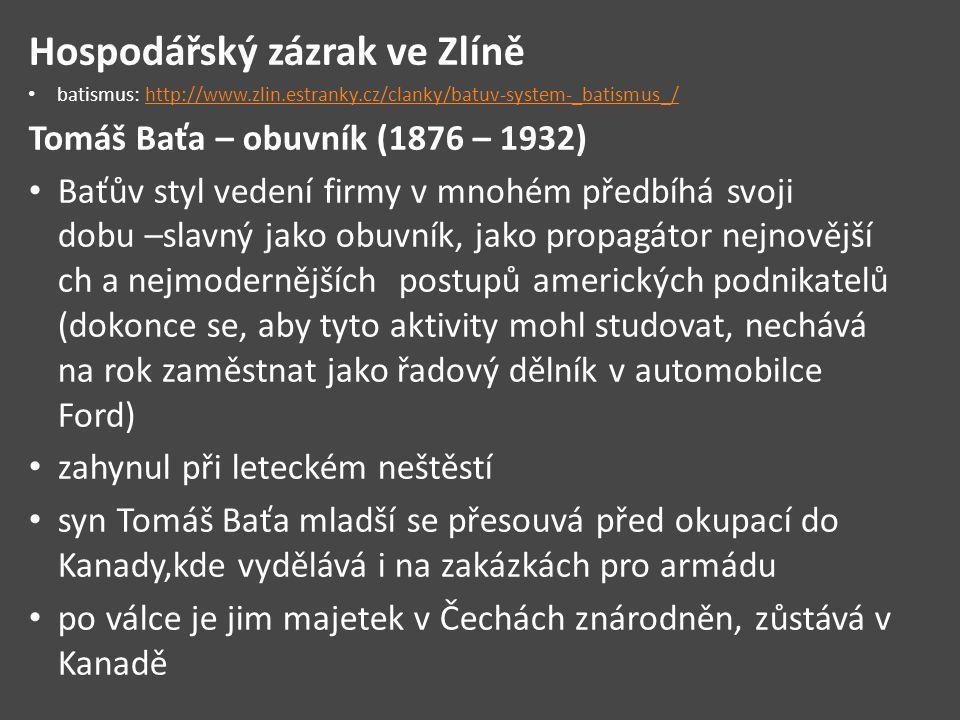 Hospodářský zázrak ve Zlíně batismus: http://www.zlin.estranky.cz/clanky/batuv-system-_batismus_/http://www.zlin.estranky.cz/clanky/batuv-system-_batismus_/ Tomáš Baťa – obuvník (1876 – 1932) Baťův styl vedení firmy v mnohém předbíhá svoji dobu –slavný jako obuvník, jako propagátor nejnovější ch a nejmodernějších postupů amerických podnikatelů (dokonce se, aby tyto aktivity mohl studovat, nechává na rok zaměstnat jako řadový dělník v automobilce Ford) zahynul při leteckém neštěstí syn Tomáš Baťa mladší se přesouvá před okupací do Kanady,kde vydělává i na zakázkách pro armádu po válce je jim majetek v Čechách znárodněn, zůstává v Kanadě
